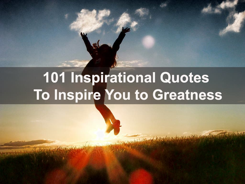 101 Inspirational Quotes to Inspire You to Greatness